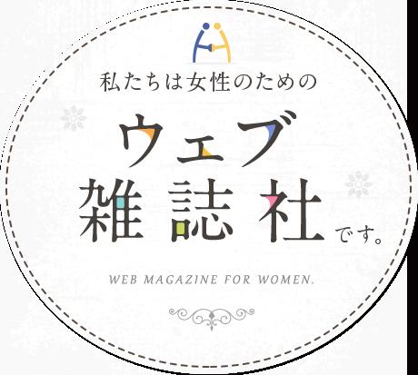 私たちは女性のためのウェブ雑誌社です。